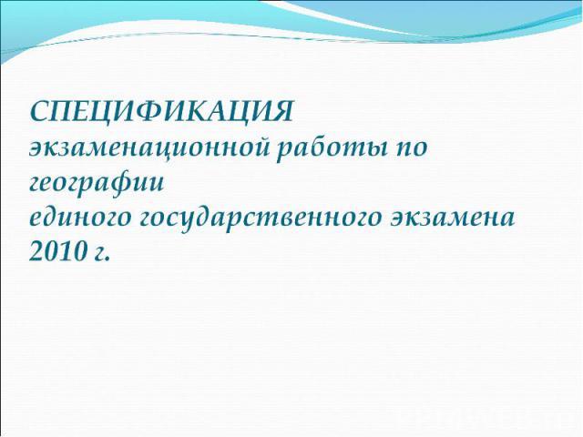 СПЕЦИФИКАЦИЯэкзаменационной работы по географии единого государственного экзамена 2010 г.