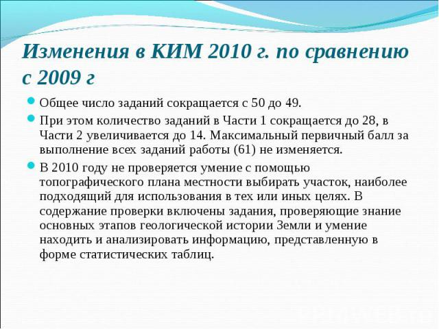 Изменения в КИМ 2010 г. по сравнению с 2009 гОбщее число заданий сокращается с 50 до 49. При этом количество заданий в Части 1 сокращается до 28, в Части 2 увеличивается до 14. Максимальный первичный балл за выполнение всех заданий работы (61) не из…