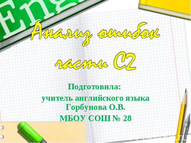 Анализ ошибок части С2 Подготовила: учитель английского языка Горбунова О.В.МБОУ СОШ № 28