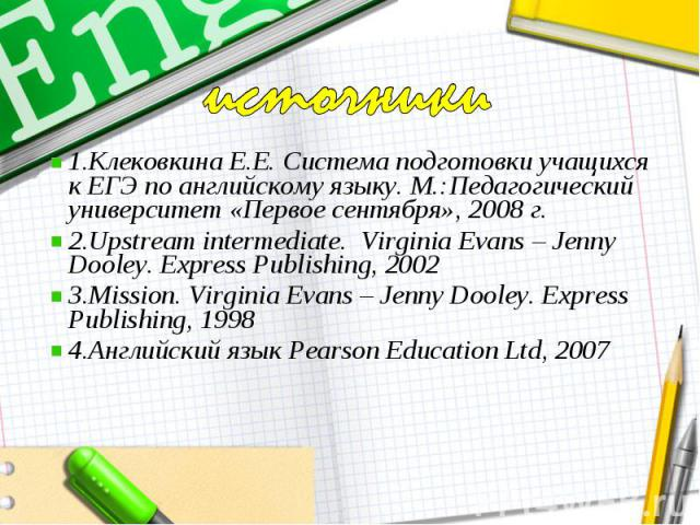 источники1.Клековкина Е.Е. Система подготовки учащихся к ЕГЭ по английскому языку. М.:Педагогический университет «Первое сентября», 2008 г.2.Upstream intermediate. Virginia Evans – Jenny Dooley. Express Publishing, 20023.Mission. Virginia Evans – Je…