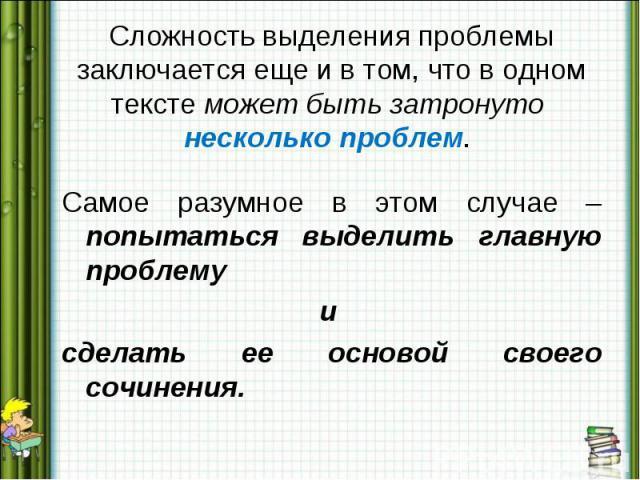 Сложность выделения проблемы заключается еще и в том, что в одном тексте может быть затронуто несколько проблем. Самое разумное в этом случае – попытаться выделить главную проблемуи сделать ее основой своего сочинения.