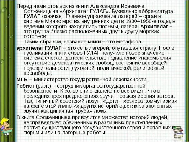 Перед нами отрывок из книги Александра Исаевича Солженицына «Архипелаг ГУЛАГ». Буквально аббревиатура ГУЛАГ означает Главное управление лагерей – орган в системе Министерства внутренних дел в 1930–1950-е годы, в ведении которого находились тюрьмы, л…