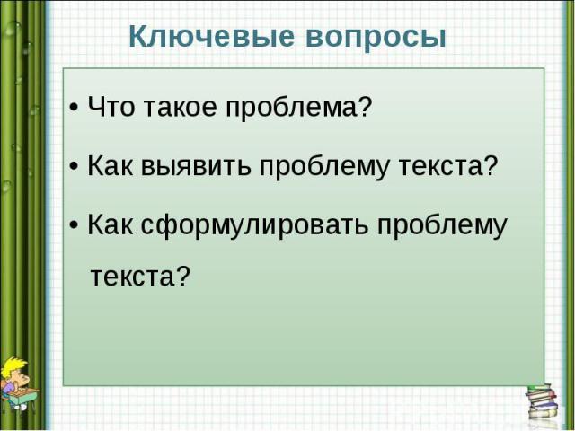 Ключевые вопросы• Что такое проблема?• Как выявить проблему текста?• Как сформулировать проблему текста?
