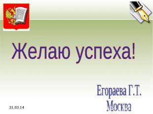 Желаю успеха! Егораева Г.Т.Москва