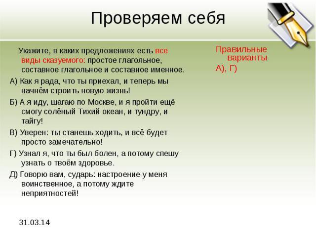 Проверяем себя Укажите, в каких предложениях есть все виды сказуемого: простое глагольное, составное глагольное и составное именное.А) Как я рада, что ты приехал, и теперь мы начнём строить новую жизнь!Б) А я иду, шагаю по Москве, и я пройти ещё смо…