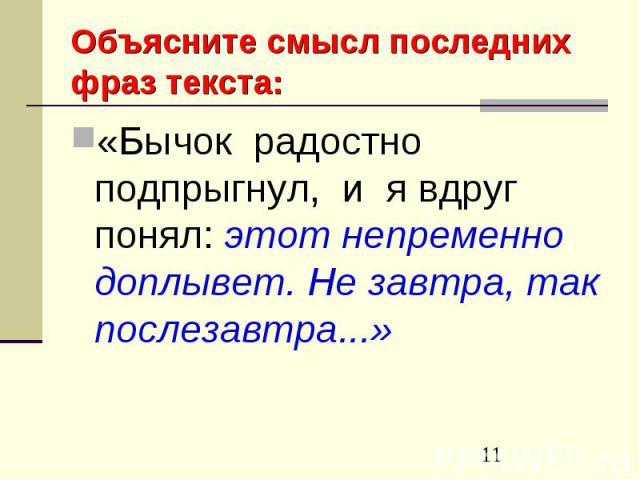 Объясните смысл последних фраз текста:«Бычок радостно подпрыгнул, и я вдруг понял: этот непременно доплывет. Не завтра, так послезавтра...»