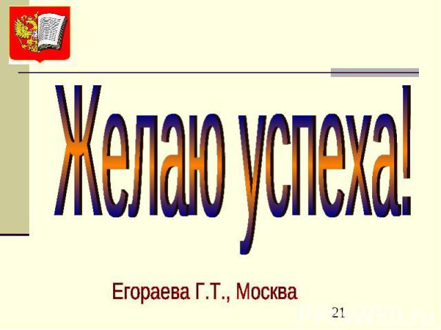 Желаю успеха! Егораева Г.Т., Москва