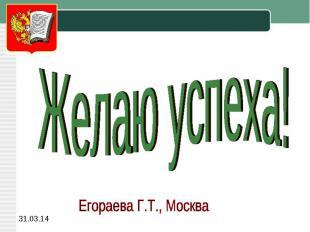 Желаю успеха!Егораева Г.Т., Москва