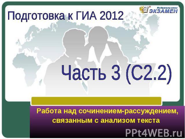 Подготовка к ГИА 2012 Часть 3 (С2.2) Работа над сочинением-рассуждением, связанным с анализом текста