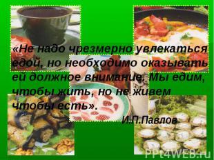 «Не надо чрезмерно увлекаться едой, но необходимо оказывать ей должное внимание.