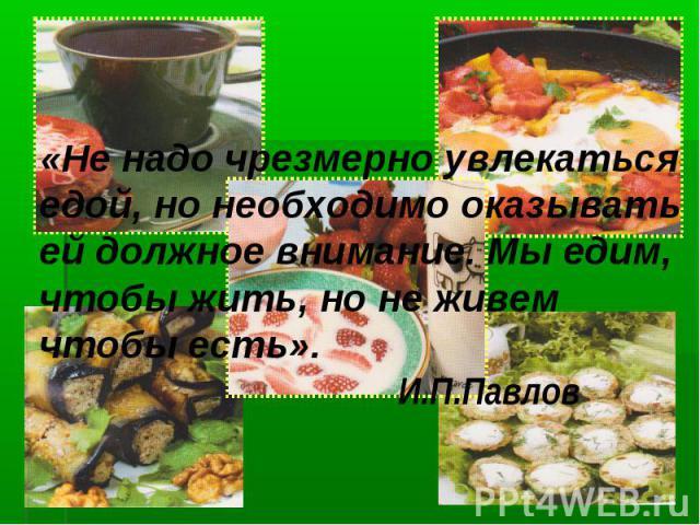 «Не надо чрезмерно увлекаться едой, но необходимо оказывать ей должное внимание. Мы едим, чтобы жить, но не живем чтобы есть». И.П.Павлов