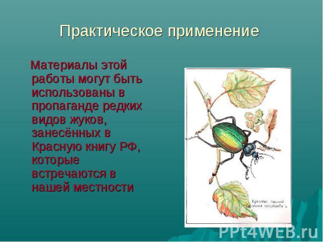 Практическое применение Материалы этой работы могут быть использованы в пропаганде редких видов жуков, занесённых в Красную книгу РФ, которые встречаются в нашей местности