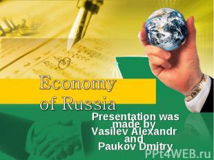 Economy of Russia Presentation was made by Vasilev Alexandr and Paukov Dmitry
