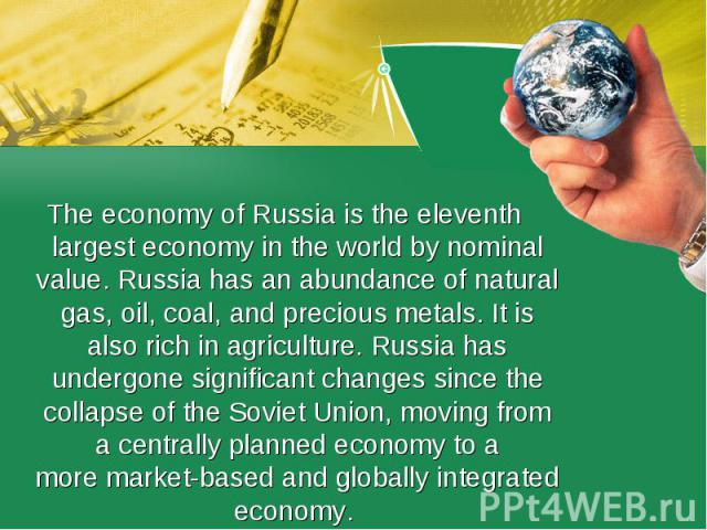 Theeconomy ofRussiais theeleventh largest economy in the world by nominal value. Russia has an abundance of natural gas, oil, coal, and precious metals. It is also rich in agriculture. Russia has undergone significant changes since the collapse …