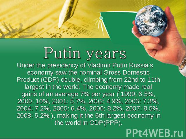 Putin yearsUnder the presidency ofVladimir PutinRussia's economy saw thenominalGross Domestic Product (GDP) double, climbing from 22nd to 11th largest in the world. The economy madereal gainsof an average 7% per year ( 1999: 6.5%, 2000: 10%, 2…