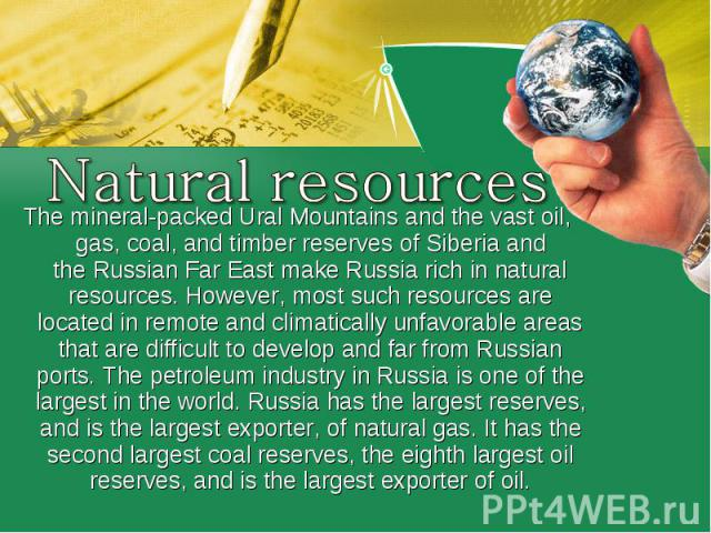 Natural resourcesThe mineral-packedUral Mountainsand the vast oil, gas, coal, and timber reserves ofSiberiaand theRussian Far Eastmake Russia rich in natural resources. However, most such resources are located in remote and climatically unfavo…