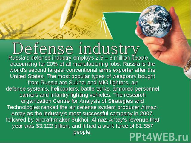 Defense industryRussia's defense industry employs 2.5– 3million people, accounting for 20% of all manufacturing jobs.Russia is the world's second largest conventional arms exporter after the United States.The most popular types of weaponry bough…