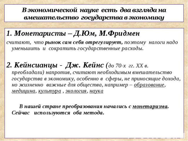 В экономической науке есть два взгляда на вмешательство государства в экономику1. Монетаристы – Д.Юм, М.Фридменсчитают, что рынок сам себя отрегулирует, поэтому налоги надо уменьшить и сократить государственные расходы.2. Кейнсианцы - Дж. Кейнс (до …