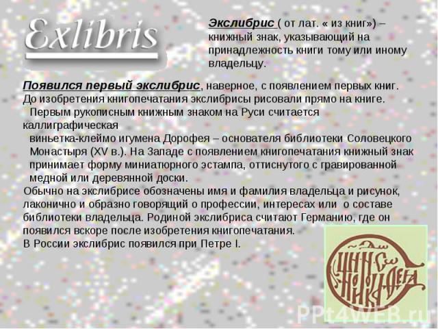 Экслибрис ( от лат. « из книг») – книжный знак, указывающий на принадлежность книги тому или иному владельцу.Появился первый экслибрис, наверное, с появлением первых книг.До изобретения книгопечатания экслибрисы рисовали прямо на книге. Первым рукоп…