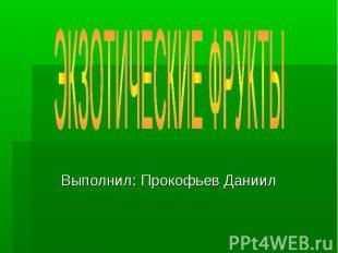 Экзотические фрукты Выполнил: Прокофьев Даниил