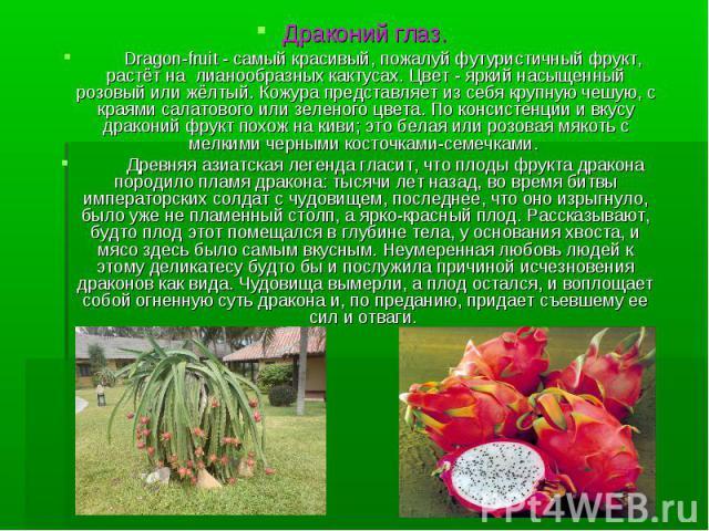 Драконий глаз. Dragon-fruit - самый красивый, пожалуй футуристичный фрукт, растёт на лианообразных кактусах. Цвет - яркий насыщенный розовый или жёлтый. Кожура представляет из себя крупную чешую, с краями салатового или зеленого цвета. По консистенц…