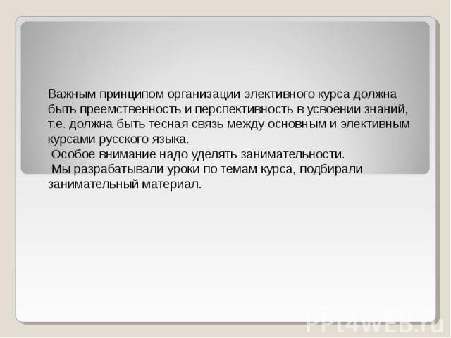 Важным принципом организации элективного курса должна быть преемственность и перспективность в усвоении знаний, т.е. должна быть тесная связь между основным и элективным курсами русского языка. Особое внимание надо уделять занимательности. Мы разраб…