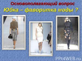 Основополагающий вопросЮбка – фаворитка моды ?