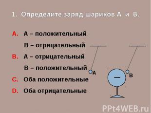 1. Определите заряд шариков А и В.А. А – положительный В – отрицательныйВ. А – о