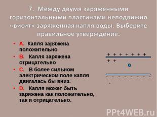 7. Между двумя заряженными горизонтальными пластинами неподвижно «висит» заряжен