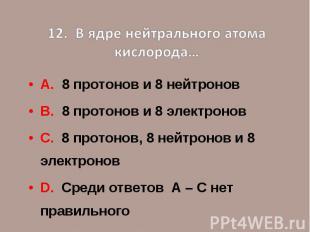 12. В ядре нейтрального атома кислорода…А. 8 протонов и 8 нейтроновВ. 8 протонов