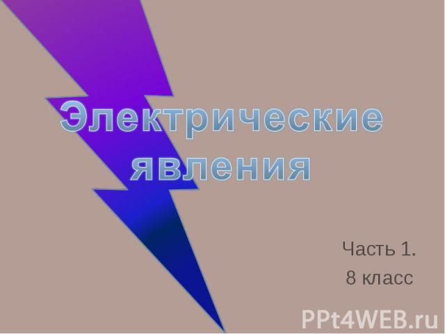 Электрические явления Часть 1. 8 класс