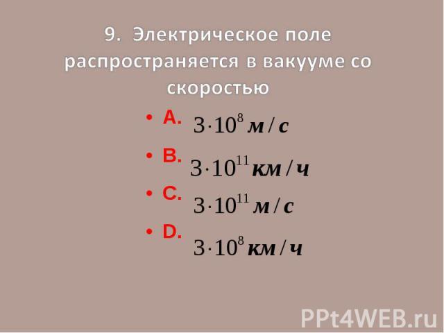 9. Электрическое поле распространяется в вакууме со скоростьюА.В.С.D.