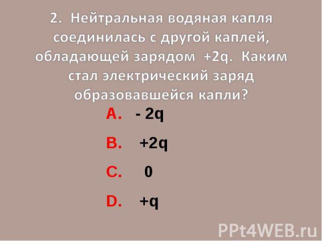 2. Нейтральная водяная капля соединилась с другой каплей, обладающей зарядом +2q. Каким стал электрический заряд образовавшейся капли?А. - 2qВ. +2qС. 0D. +q
