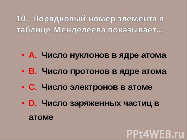 10. Порядковый номер элемента в таблице Менделеева показывает…А. Число нуклонов в ядре атомаВ. Число протонов в ядре атомаС. Число электронов в атомеD. Число заряженных частиц в атоме