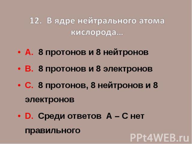 12. В ядре нейтрального атома кислорода…А. 8 протонов и 8 нейтроновВ. 8 протонов и 8 электроновС. 8 протонов, 8 нейтронов и 8 электроновD. Среди ответов А – С нет правильного