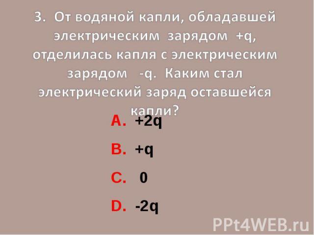 3. От водяной капли, обладавшей электрическим зарядом +q, отделилась капля с электрическим зарядом -q. Каким стал электрический заряд оставшейся капли?А. +2q В. +qС. 0D. -2q