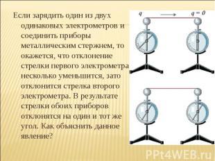 Если зарядить один из двух одинаковых электрометров и соединить приборы металлич