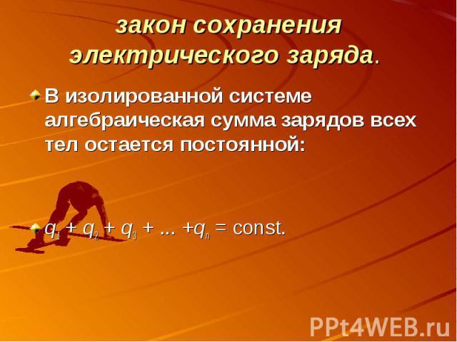 закон сохранения электрического заряда. В изолированной системе алгебраическая сумма зарядов всех тел остается постоянной:q1+q2+q3+...+qn=const.