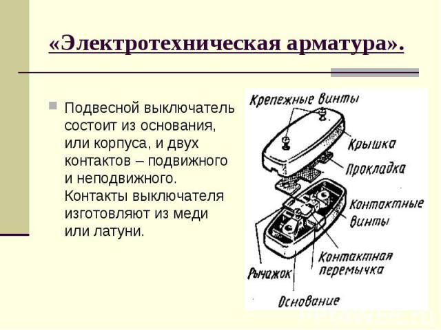 «Электротехническая арматура».Подвесной выключатель состоит из основания, или корпуса, и двух контактов – подвижного и неподвижного. Контакты выключателя изготовляют из меди или латуни.