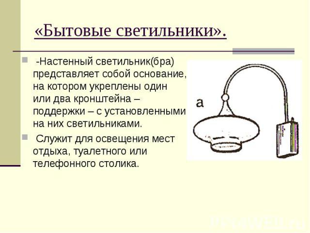 «Бытовые светильники». -Настенный светильник(бра) представляет собой основание, на котором укреплены один или два кронштейна – поддержки – с установленными на них светильниками. Служит для освещения мест отдыха, туалетного или телефонного столика.