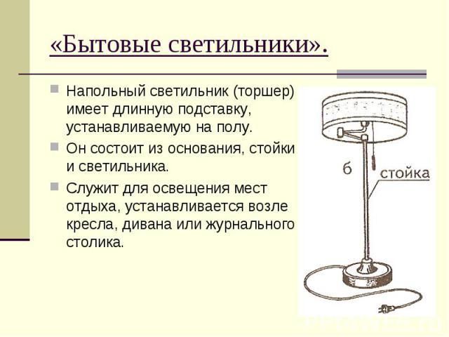 «Бытовые светильники».Напольный светильник (торшер) имеет длинную подставку, устанавливаемую на полу. Он состоит из основания, стойки и светильника.Служит для освещения мест отдыха, устанавливается возле кресла, дивана или журнального столика.
