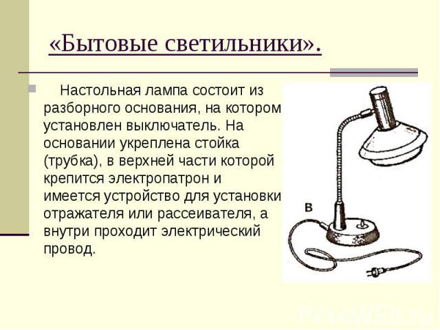 «Бытовые светильники». Настольная лампа состоит из разборного основания, на котором установлен выключатель. На основании укреплена стойка (трубка), в верхней части которой крепится электропатрон и имеется устройство для установки отражателя или расс…
