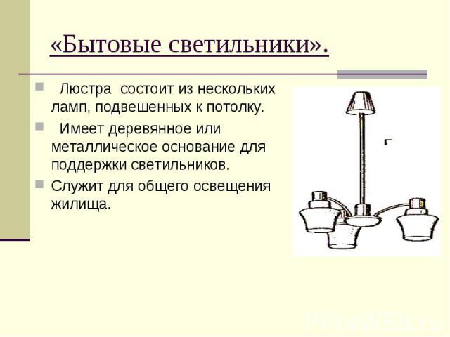 «Бытовые светильники». Люстра состоит из нескольких ламп, подвешенных к потолку. Имеет деревянное или металлическое основание для поддержки светильников.Служит для общего освещения жилища.