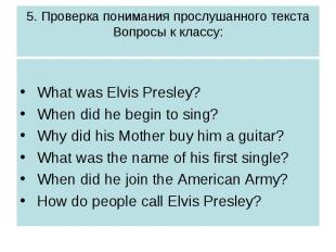 5. Проверка понимания прослушанного текстаВопросы к классу: What was Elvis Presl