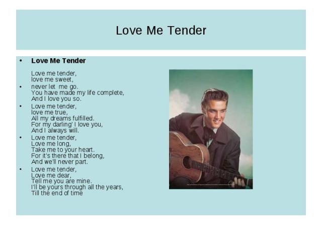Love Me TenderLove Me TenderLove me tender, love me sweet,never let me go. You have made my life complete, And I love you so. Love me tender, love me true, All my dreams fulfilled. For my darling' I love you, And I always will.Love me tender, Love m…