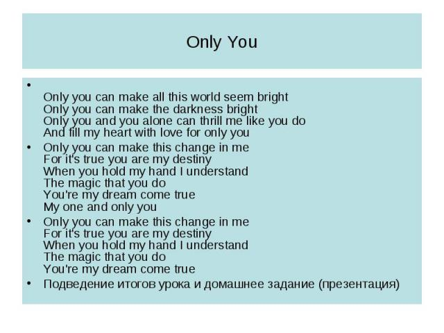 Only YouOnly you can make all this world seem brightOnly you can make the darkness brightOnly you and you alone can thrill me like you doAnd fill my heart with love for only youOnly you can make this change in meFor it's true you are my destinyWhen …