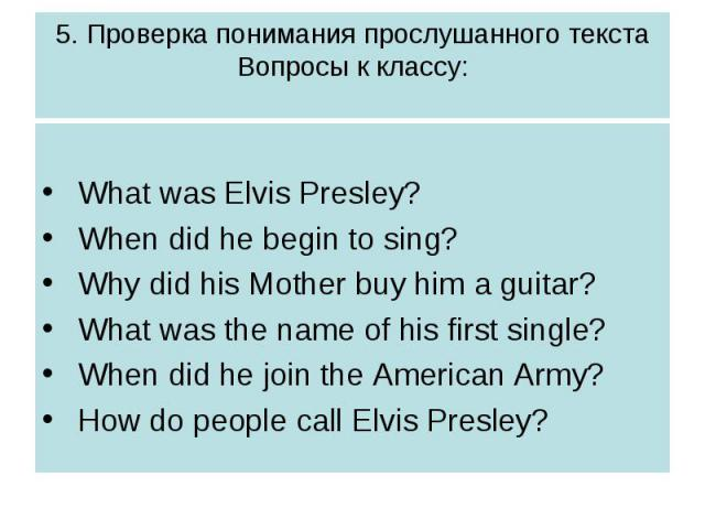 5. Проверка понимания прослушанного текстаВопросы к классу: What was Elvis Presley? When did he begin to sing? Why did his Mother buy him a guitar? What was the name of his first single? When did he join the American Army? How do people call Elvis P…