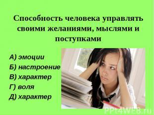 Способность человека управлять своими желаниями, мыслями и поступкамиА) эмоцииБ)