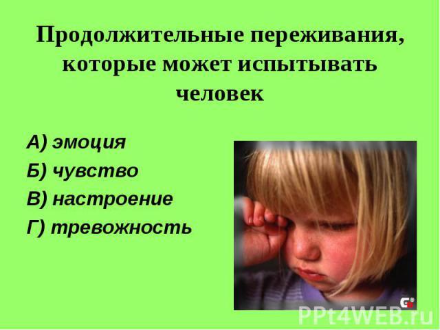 Продолжительные переживания, которые может испытывать человекА) эмоцияБ) чувствоВ) настроениеГ) тревожность