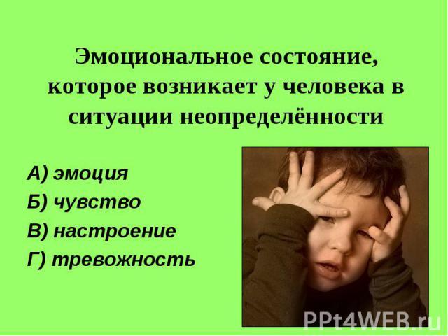 Эмоциональное состояние, которое возникает у человека в ситуации неопределённостиА) эмоцияБ) чувствоВ) настроениеГ) тревожность